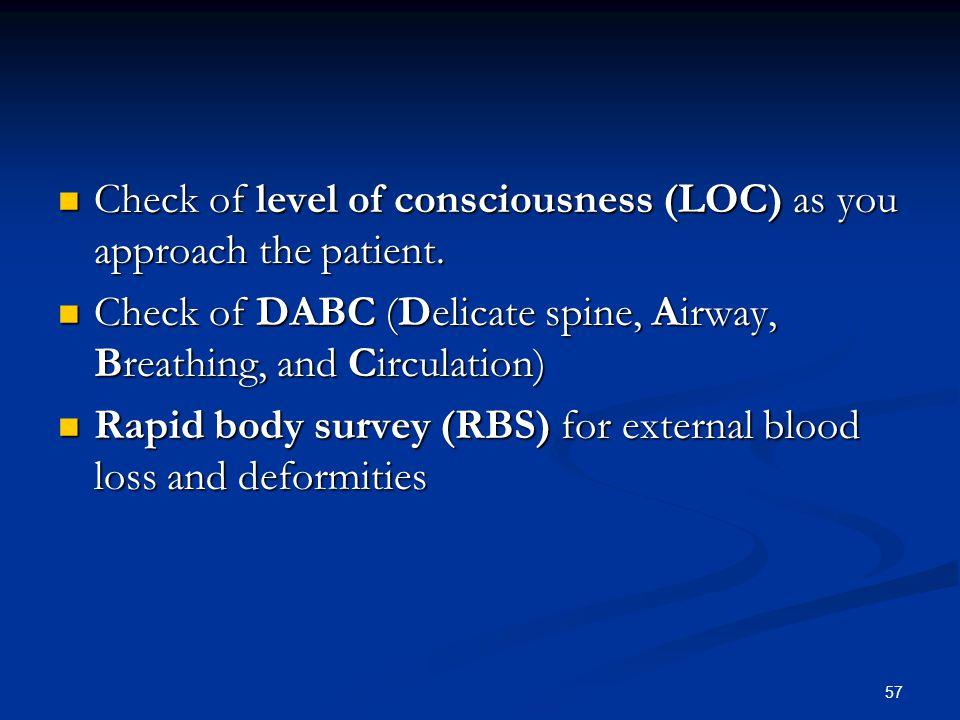 57 Check of level of consciousness (LOC) as you approach the patient. Check of level of consciousness (LOC) as you approach the patient. Check of DABC