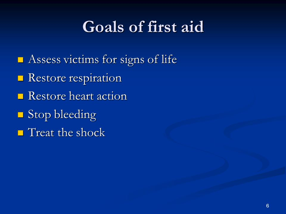 6 Goals of first aid Assess victims for signs of life Assess victims for signs of life Restore respiration Restore respiration Restore heart action Re