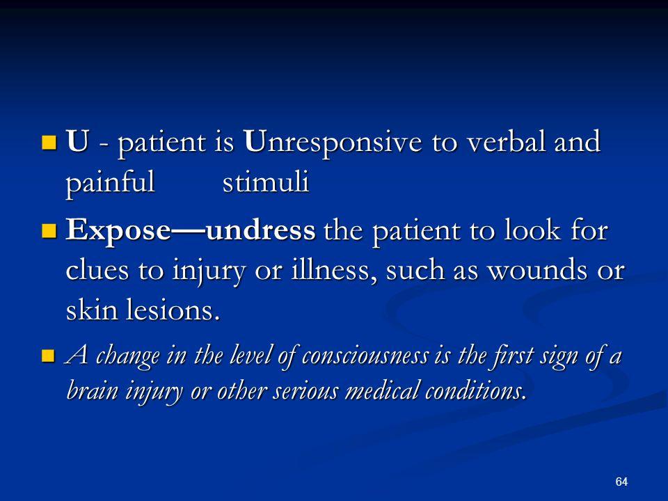 64 U - patient is Unresponsive to verbal and painful stimuli U - patient is Unresponsive to verbal and painful stimuli Expose—undress the patient to l