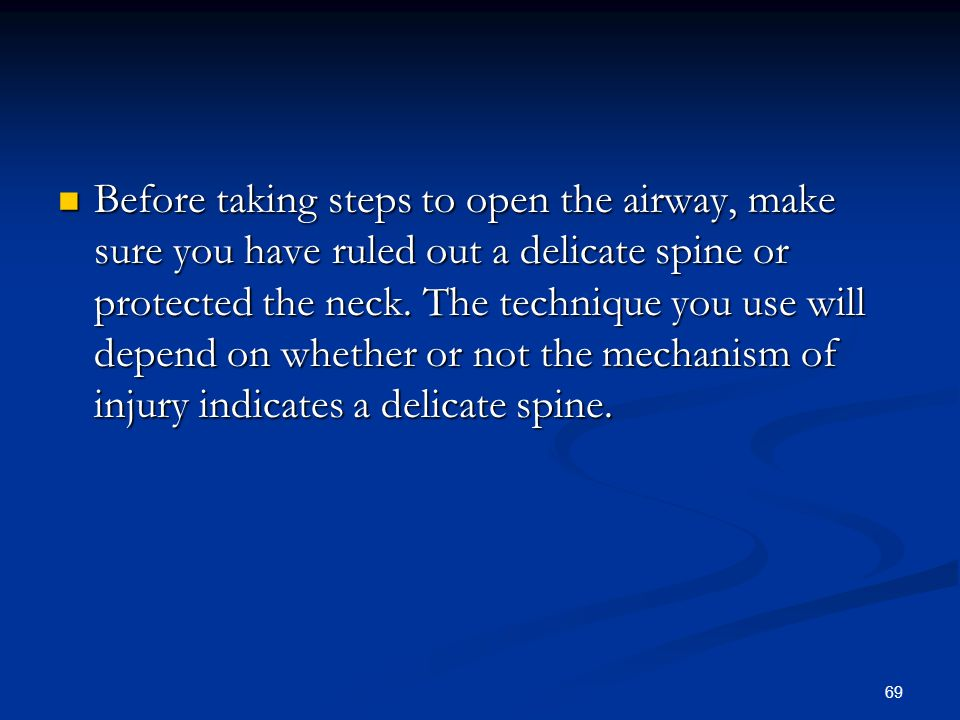 69 Before taking steps to open the airway, make sure you have ruled out a delicate spine or protected the neck. The technique you use will depend on w