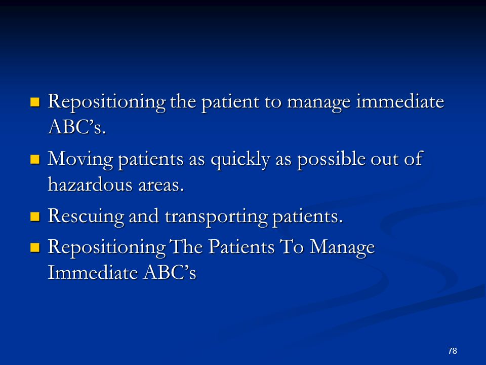 78 Repositioning the patient to manage immediate ABC's. Repositioning the patient to manage immediate ABC's. Moving patients as quickly as possible ou