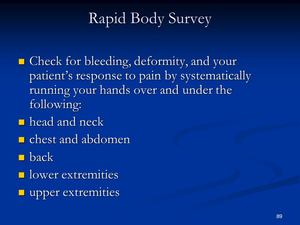 89 Rapid Body Survey Check for bleeding, deformity, and your patient's response to pain by systematically running your hands over and under the follow
