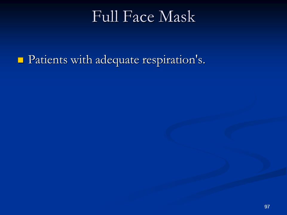 97 Full Face Mask Patients with adequate respiration's. Patients with adequate respiration's.