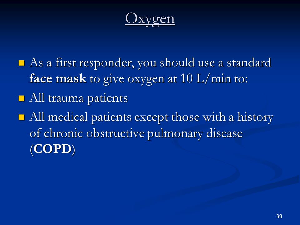 98 Oxygen As a first responder, you should use a standard face mask to give oxygen at 10 L/min to: As a first responder, you should use a standard fac