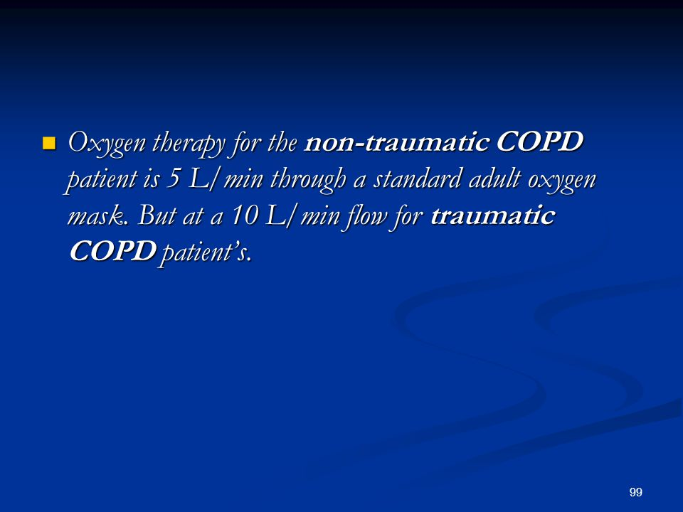 99 Oxygen therapy for the non-traumatic COPD patient is 5 L/min through a standard adult oxygen mask. But at a 10 L/min flow for traumatic COPD patien