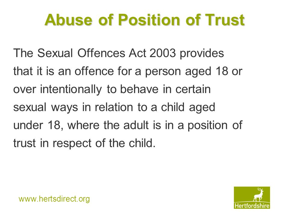www.hertsdirect.org Abuse of Position of Trust The Sexual Offences Act 2003 provides that it is an offence for a person aged 18 or over intentionally to behave in certain sexual ways in relation to a child aged under 18, where the adult is in a position of trust in respect of the child.