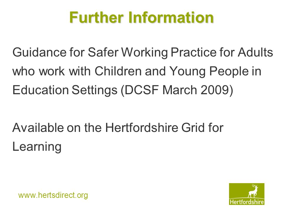 www.hertsdirect.org Further Information Guidance for Safer Working Practice for Adults who work with Children and Young People in Education Settings (DCSF March 2009) Available on the Hertfordshire Grid for Learning