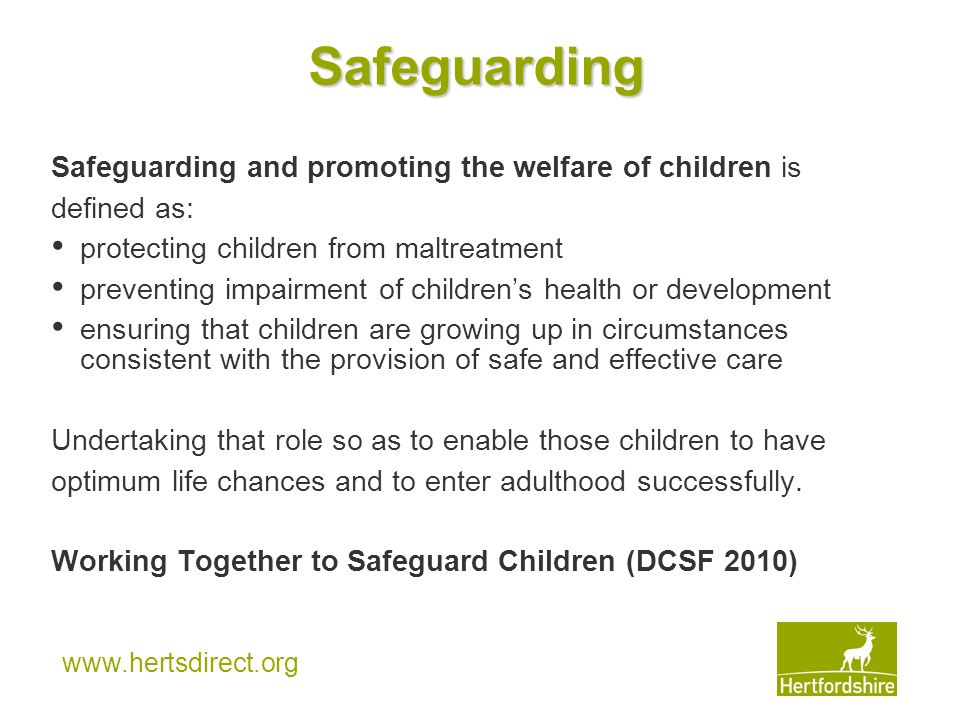 www.hertsdirect.org Safeguarding Safeguarding and promoting the welfare of children is defined as: protecting children from maltreatment preventing impairment of children's health or development ensuring that children are growing up in circumstances consistent with the provision of safe and effective care Undertaking that role so as to enable those children to have optimum life chances and to enter adulthood successfully.