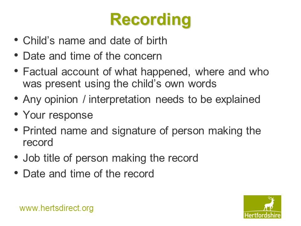 www.hertsdirect.org Recording Child's name and date of birth Date and time of the concern Factual account of what happened, where and who was present using the child's own words Any opinion / interpretation needs to be explained Your response Printed name and signature of person making the record Job title of person making the record Date and time of the record