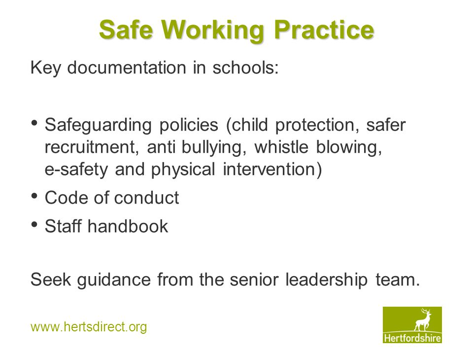 www.hertsdirect.org Safe Working Practice Key documentation in schools: Safeguarding policies (child protection, safer recruitment, anti bullying, whistle blowing, e-safety and physical intervention) Code of conduct Staff handbook Seek guidance from the senior leadership team.