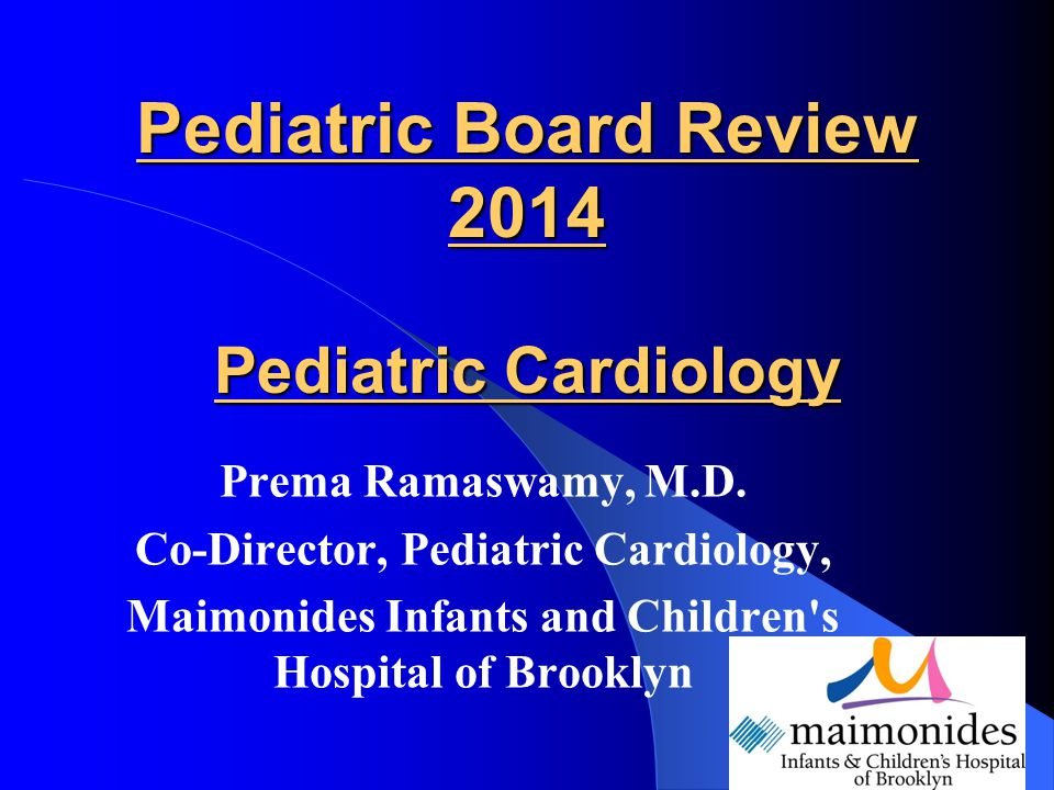 Pediatric Board Review 2014 Pediatric Cardiology Prema Ramaswamy, M.D. Co-Director, Pediatric Cardiology, Maimonides Infants and Children's Hospital o