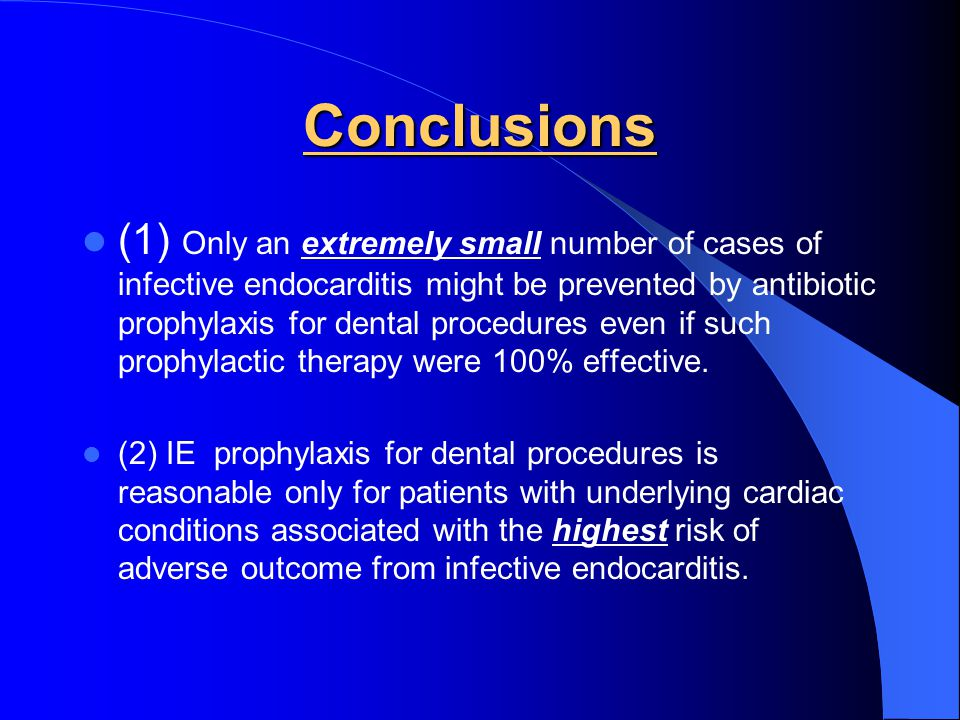 Conclusions (1) Only an extremely small number of cases of infective endocarditis might be prevented by antibiotic prophylaxis for dental procedures e