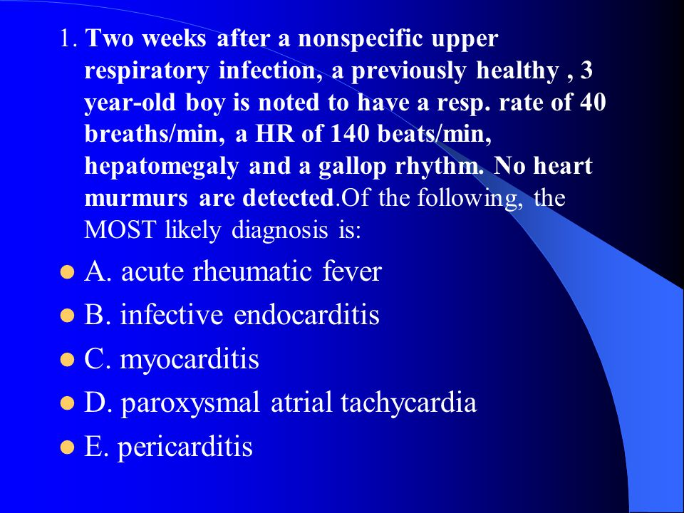 1. Two weeks after a nonspecific upper respiratory infection, a previously healthy, 3 year-old boy is noted to have a resp. rate of 40 breaths/min, a