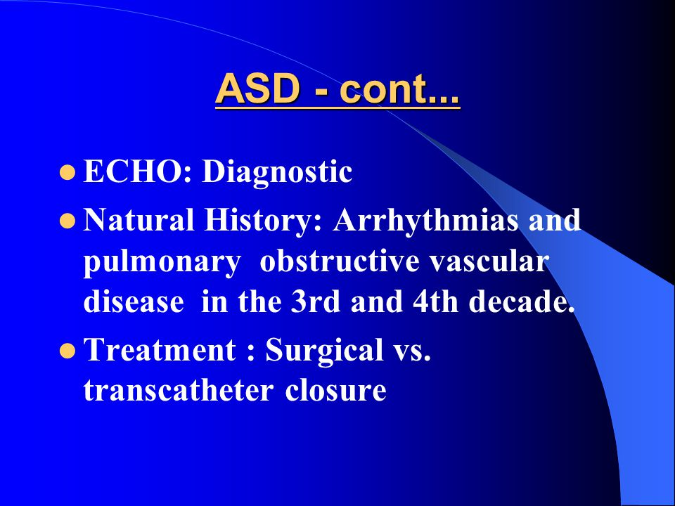 ASD - cont... ECHO: Diagnostic Natural History: Arrhythmias and pulmonary obstructive vascular disease in the 3rd and 4th decade. Treatment : Surgical