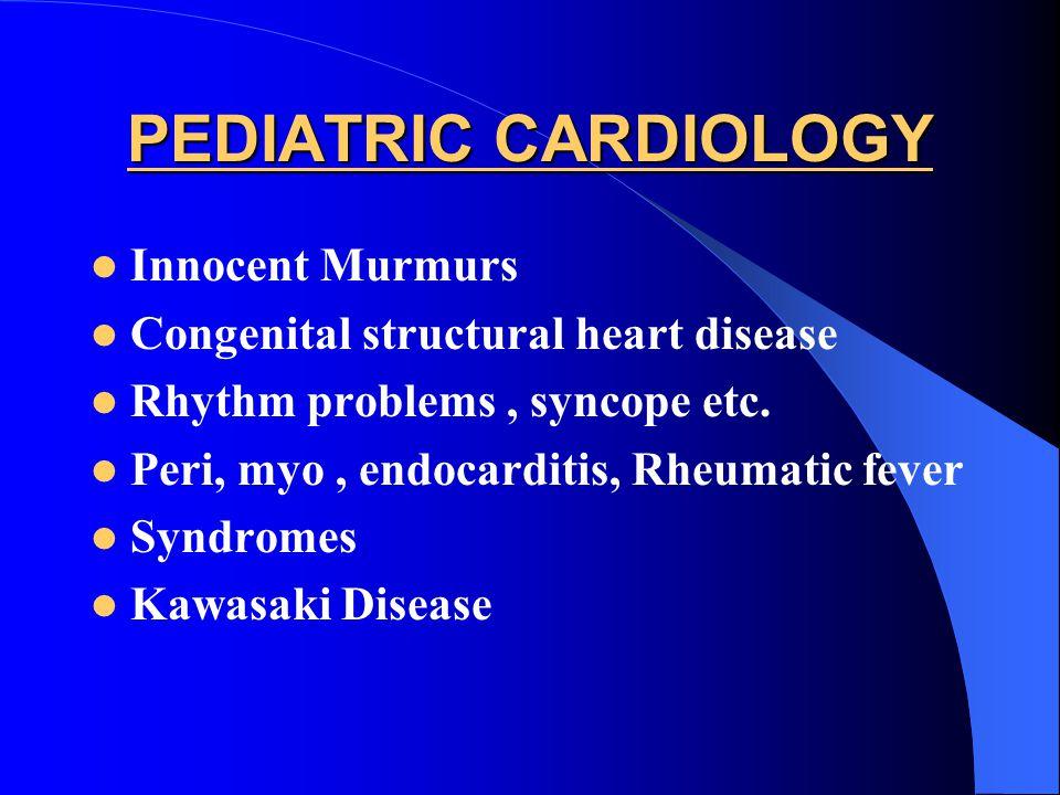 PEDIATRIC CARDIOLOGY Innocent Murmurs Congenital structural heart disease Rhythm problems, syncope etc. Peri, myo, endocarditis, Rheumatic fever Syndr