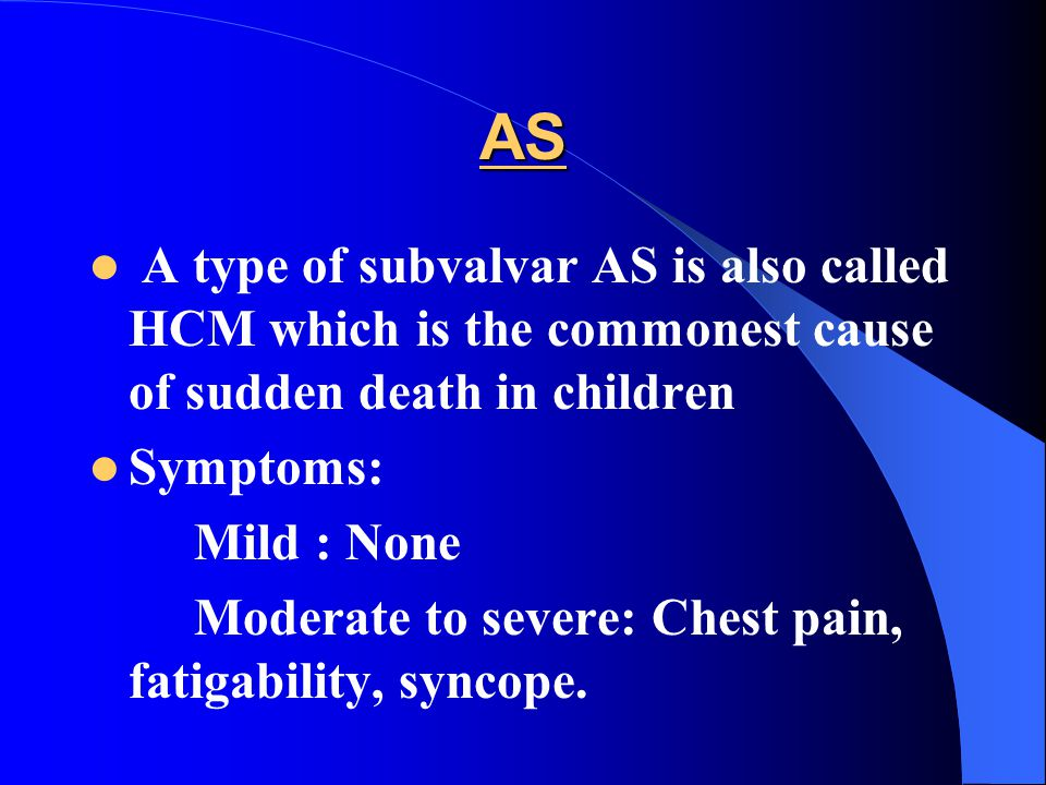 AS A type of subvalvar AS is also called HCM which is the commonest cause of sudden death in children Symptoms: Mild : None Moderate to severe: Chest