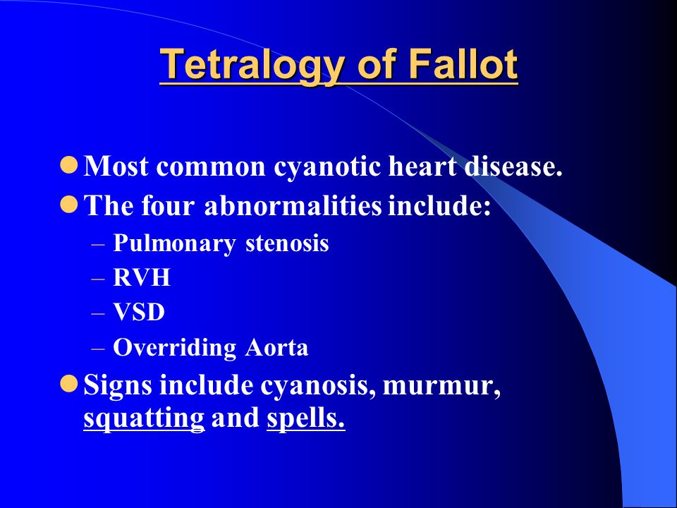 Tetralogy of Fallot Most common cyanotic heart disease. The four abnormalities include: –Pulmonary stenosis –RVH –VSD –Overriding Aorta Signs include