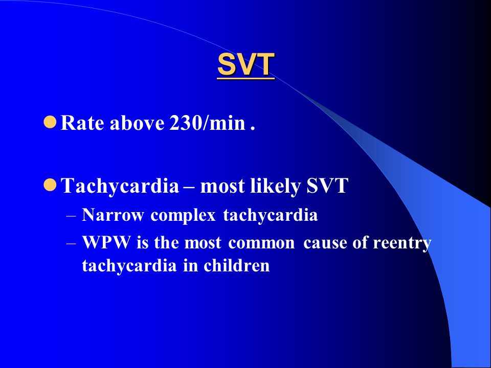 SVT Rate above 230/min. Tachycardia – most likely SVT –Narrow complex tachycardia –WPW is the most common cause of reentry tachycardia in children