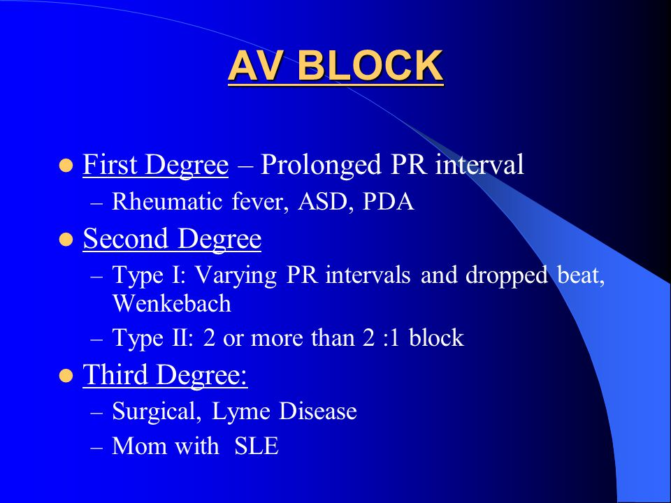 AV BLOCK First Degree – Prolonged PR interval – Rheumatic fever, ASD, PDA Second Degree – Type I: Varying PR intervals and dropped beat, Wenkebach – T