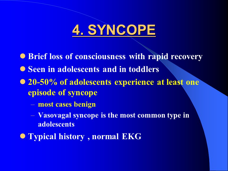 4. SYNCOPE Brief loss of consciousness with rapid recovery Seen in adolescents and in toddlers 20-50% of adolescents experience at least one episode o