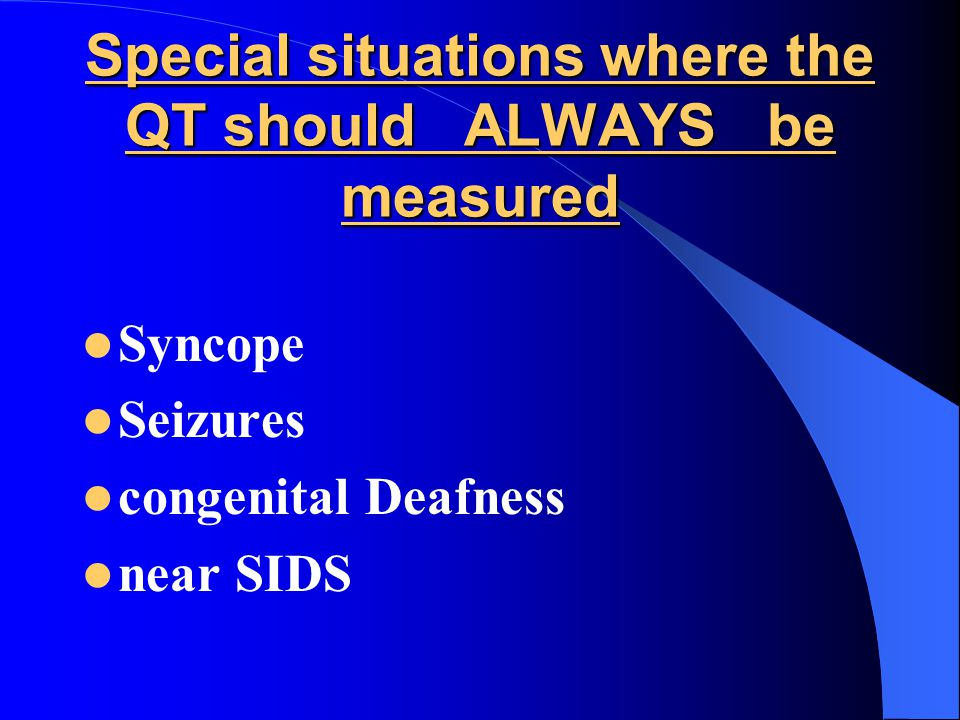 Special situations where the QT should ALWAYS be measured Syncope Seizures congenital Deafness near SIDS