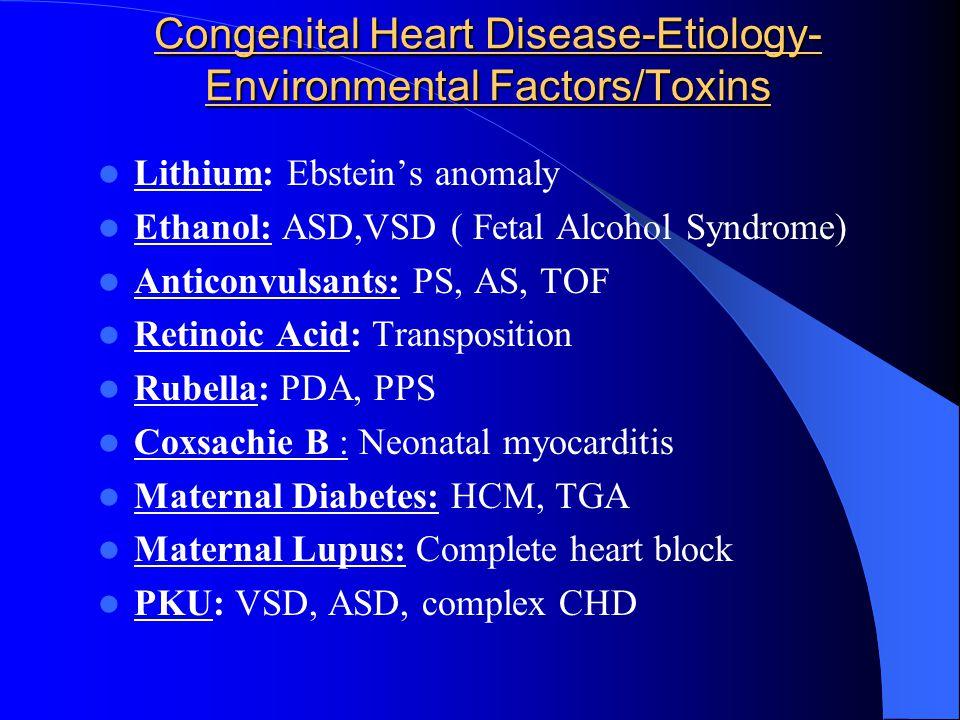 Congenital Heart Disease-Etiology- Environmental Factors/Toxins Lithium: Ebstein's anomaly Ethanol: ASD,VSD ( Fetal Alcohol Syndrome) Anticonvulsants:
