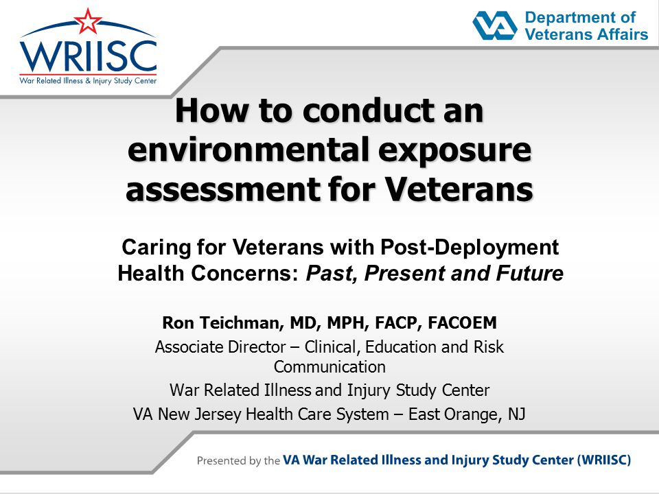 How to conduct an environmental exposure assessment for Veterans Ron Teichman, MD, MPH, FACP, FACOEM Associate Director – Clinical, Education and Risk Communication War Related Illness and Injury Study Center VA New Jersey Health Care System – East Orange, NJ Caring for Veterans with Post-Deployment Health Concerns: Past, Present and Future