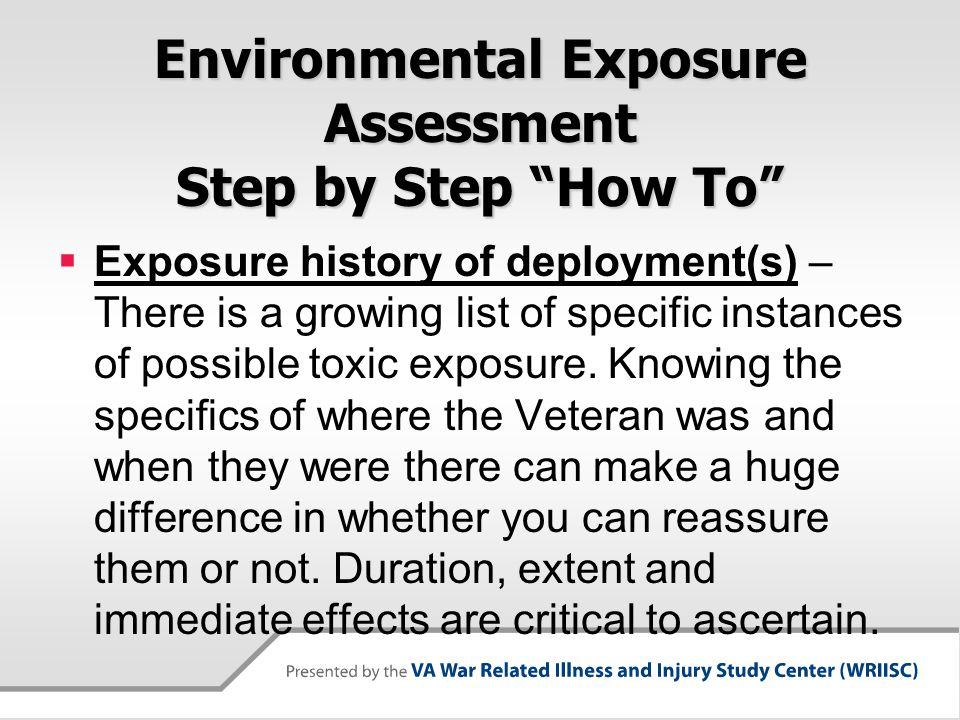 Environmental Exposure Assessment Step by Step How To  Exposure history of deployment(s) – There is a growing list of specific instances of possible toxic exposure.