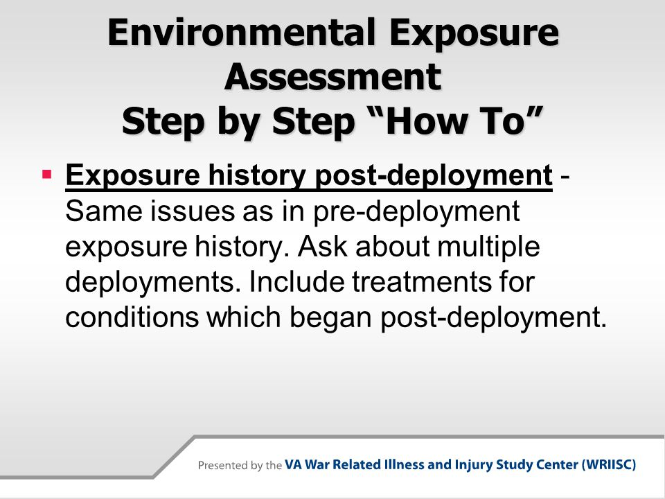 Environmental Exposure Assessment Step by Step How To  Exposure history post-deployment - Same issues as in pre-deployment exposure history.