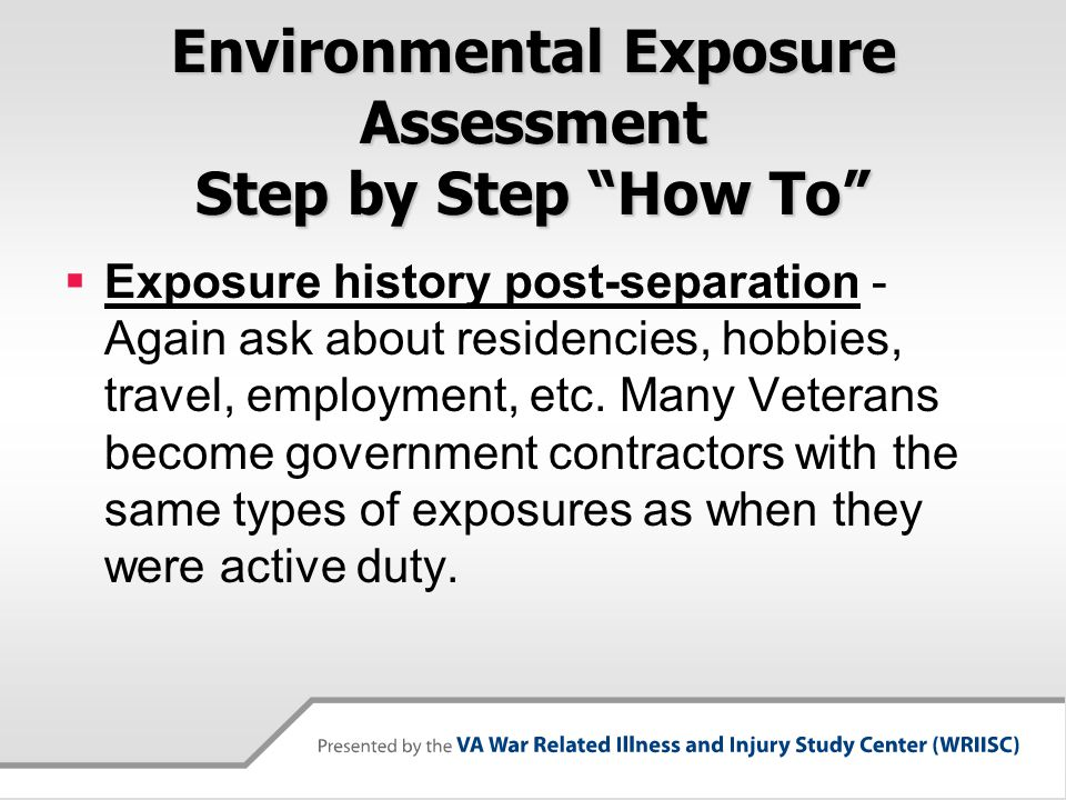 Environmental Exposure Assessment Step by Step How To  Exposure history post-separation - Again ask about residencies, hobbies, travel, employment, etc.
