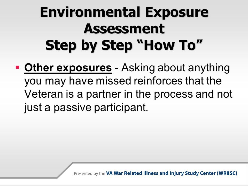 Environmental Exposure Assessment Step by Step How To  Other exposures - Asking about anything you may have missed reinforces that the Veteran is a partner in the process and not just a passive participant.