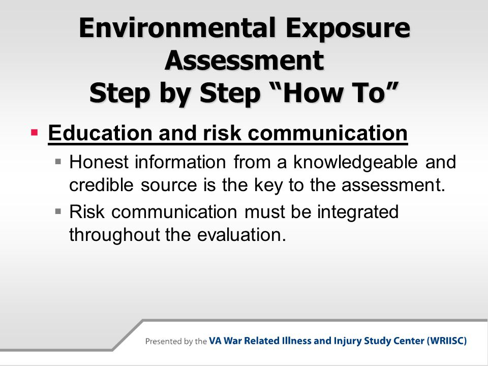 Environmental Exposure Assessment Step by Step How To  Education and risk communication  Honest information from a knowledgeable and credible source is the key to the assessment.