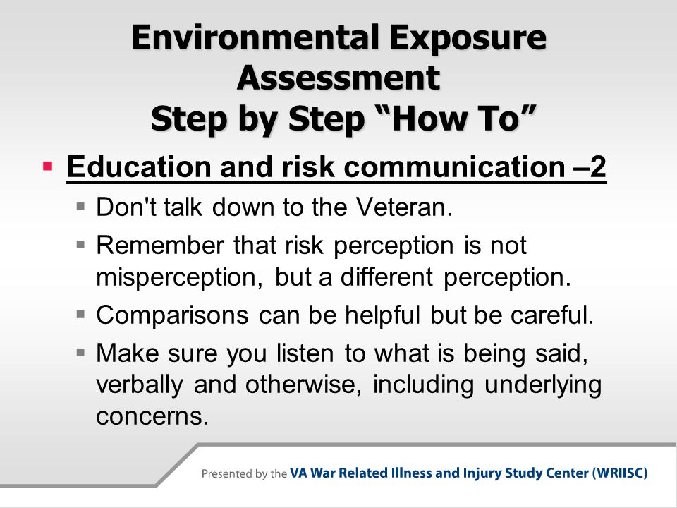 Environmental Exposure Assessment Step by Step How To  Education and risk communication –2  Don t talk down to the Veteran.