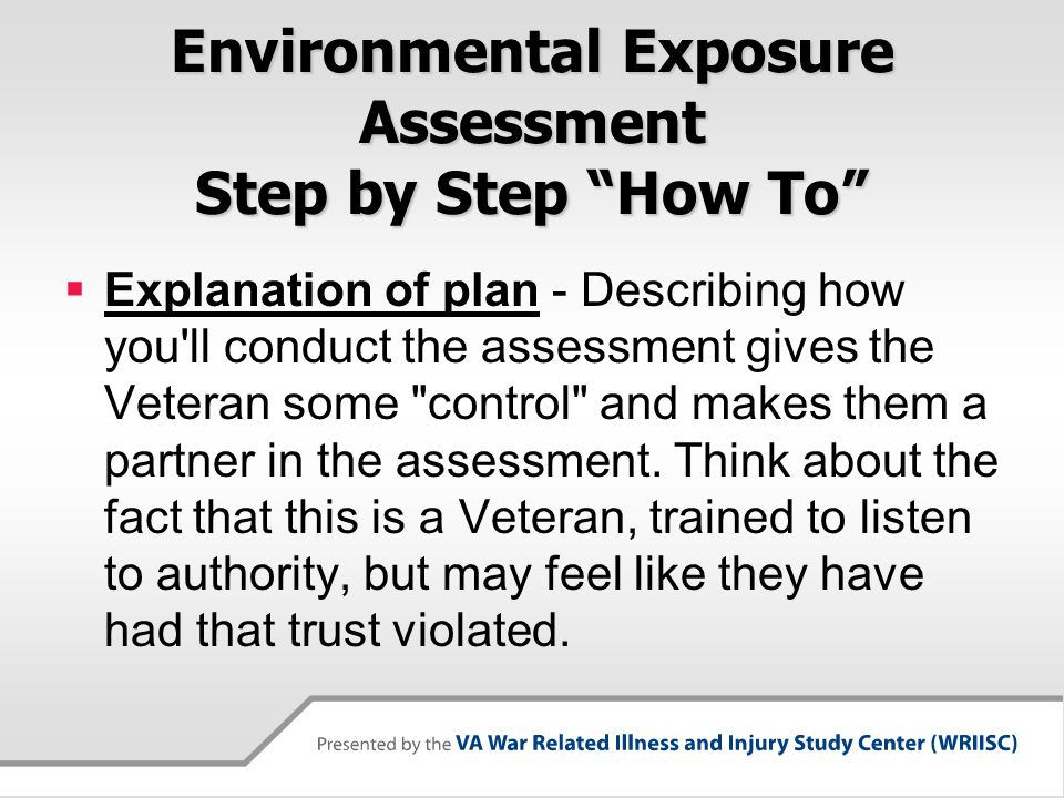 Environmental Exposure Assessment Step by Step How To  Explanation of plan - Describing how you ll conduct the assessment gives the Veteran some control and makes them a partner in the assessment.