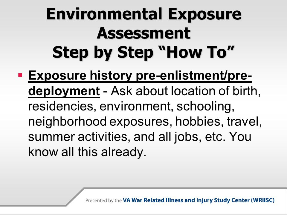Environmental Exposure Assessment Step by Step How To  Exposure history pre-enlistment/pre- deployment - Ask about location of birth, residencies, environment, schooling, neighborhood exposures, hobbies, travel, summer activities, and all jobs, etc.