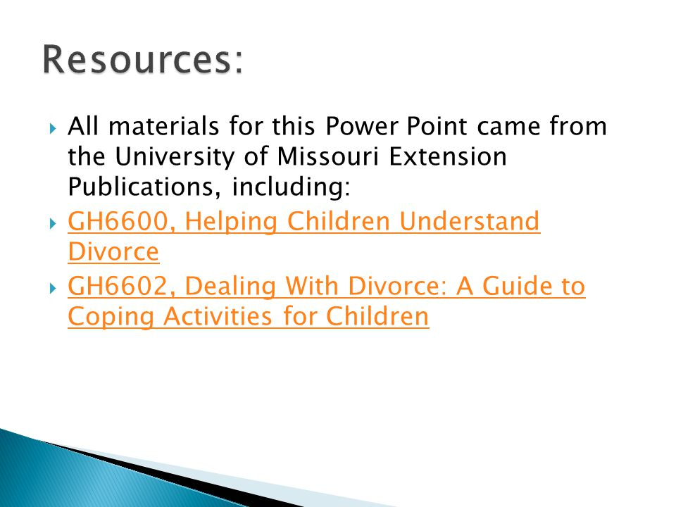  All materials for this Power Point came from the University of Missouri Extension Publications, including:  GH6600, Helping Children Understand Divorce GH6600, Helping Children Understand Divorce  GH6602, Dealing With Divorce: A Guide to Coping Activities for Children GH6602, Dealing With Divorce: A Guide to Coping Activities for Children