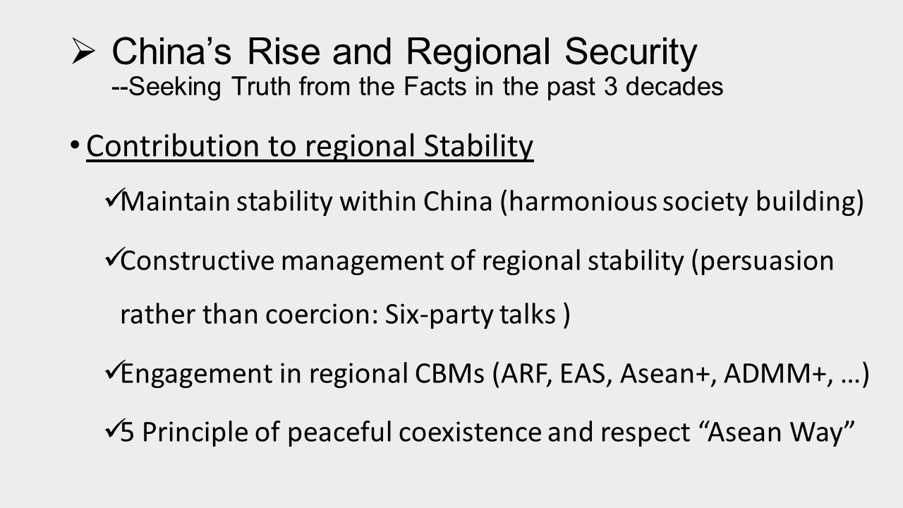  China's Rise and Regional Security --Seeking Truth from the Facts in the past 3 decades Contribution to Regional Peace (1) Following a defense policy of Active Defense: Chinese way of deterrence (We are not going to attack unless we are attacked; we are certainly to counter-attack if we were attacked —Chairman Mao) Resolving Border Disputes through peaceful negotiation under the principles of mutual understanding and accommodation (SCO) Managing differences with major powers and avoiding confrontations Engaging in peacekeeping and anti-piracy operations for maintaining regional peace and security of the SLOCs