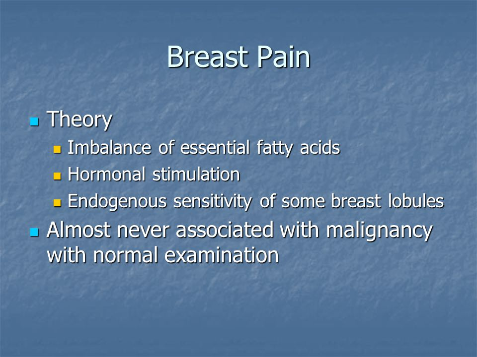 Breast Pain Theory Theory Imbalance of essential fatty acids Imbalance of essential fatty acids Hormonal stimulation Hormonal stimulation Endogenous s