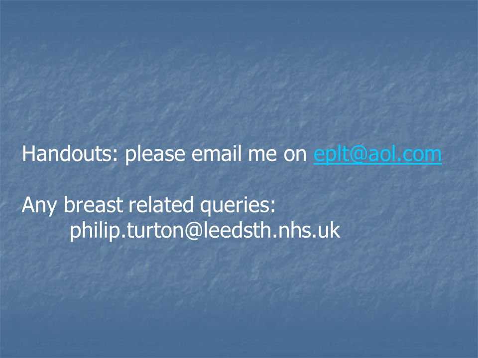 Handouts: please email me on eplt@aol.comeplt@aol.com Any breast related queries: philip.turton@leedsth.nhs.uk
