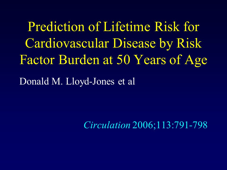 Prediction of Lifetime Risk for Cardiovascular Disease by Risk Factor Burden at 50 Years of Age Donald M.