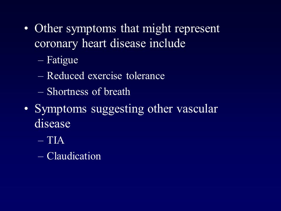 Other symptoms that might represent coronary heart disease include –Fatigue –Reduced exercise tolerance –Shortness of breath Symptoms suggesting other vascular disease –TIA –Claudication