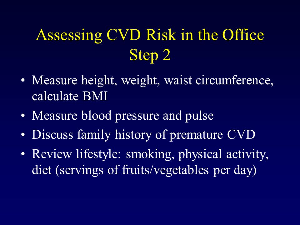 Assessing CVD Risk in the Office Step 2 Measure height, weight, waist circumference, calculate BMI Measure blood pressure and pulse Discuss family history of premature CVD Review lifestyle: smoking, physical activity, diet (servings of fruits/vegetables per day)