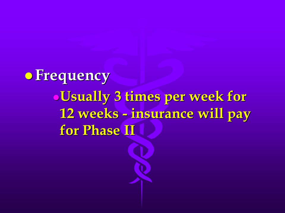 l Frequency l Usually 3 times per week for 12 weeks - insurance will pay for Phase II