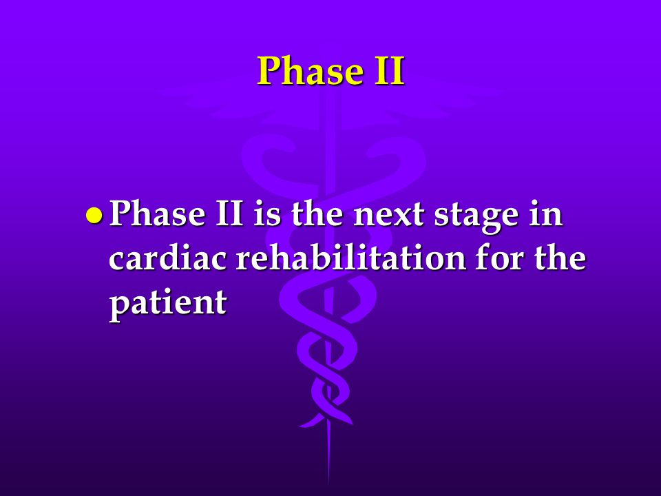 Phase II l Phase II is the next stage in cardiac rehabilitation for the patient