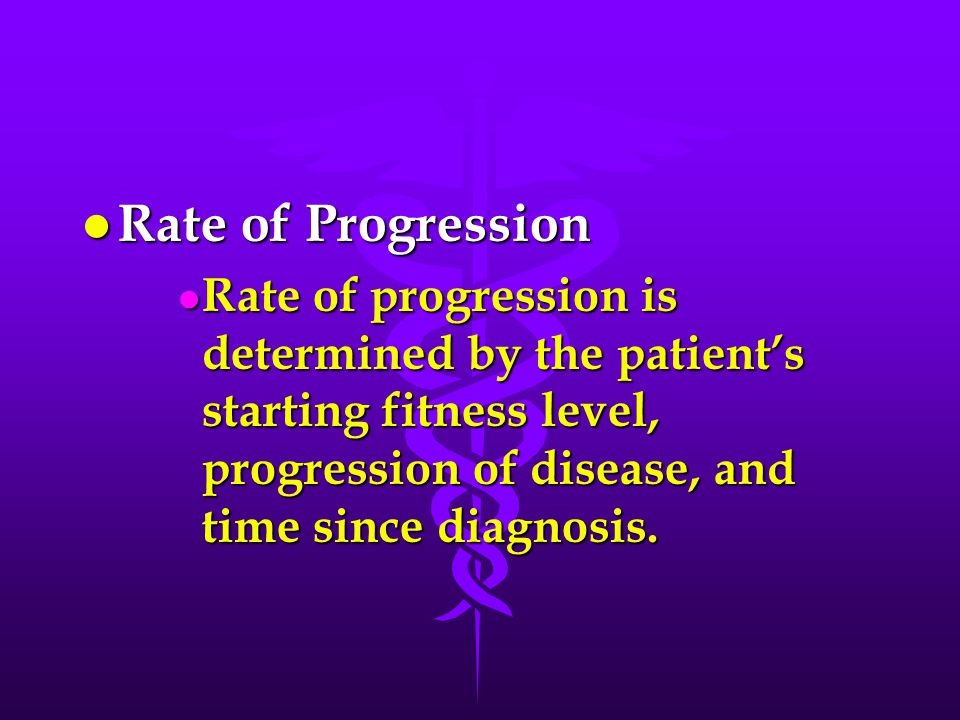l Rate of Progression l Rate of progression is determined by the patient's starting fitness level, progression of disease, and time since diagnosis.