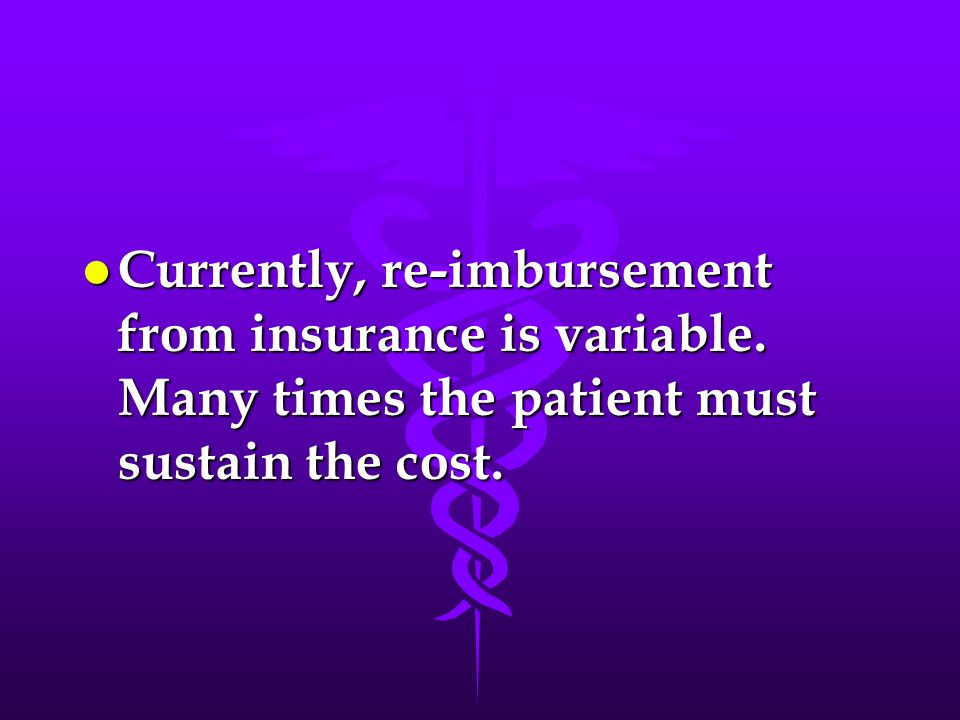 l Currently, re-imbursement from insurance is variable. Many times the patient must sustain the cost.