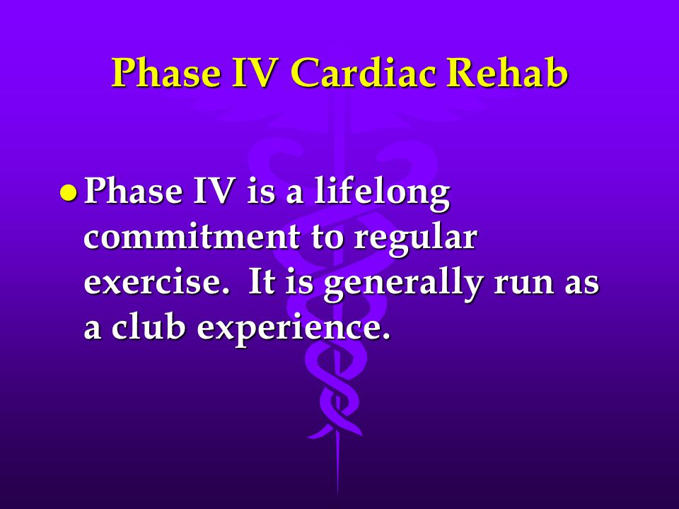 Phase IV Cardiac Rehab l Phase IV is a lifelong commitment to regular exercise. It is generally run as a club experience.