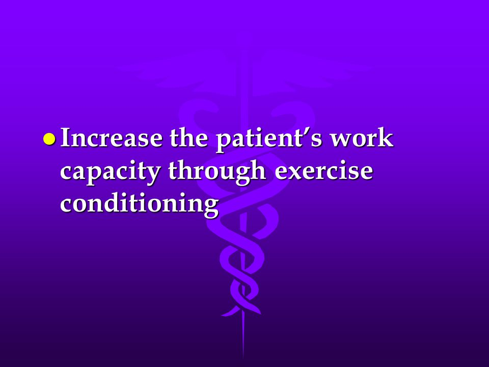 l Increase the patient's work capacity through exercise conditioning