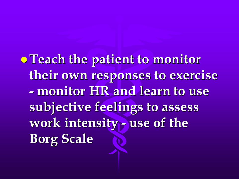 l Teach the patient to monitor their own responses to exercise - monitor HR and learn to use subjective feelings to assess work intensity - use of the
