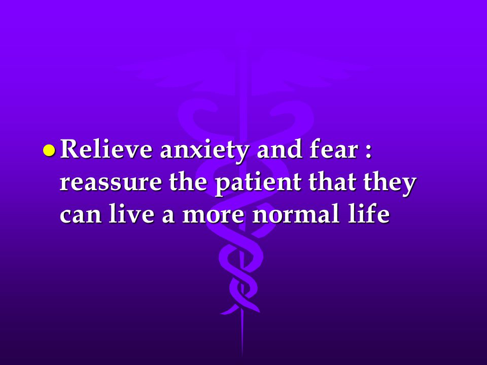 l Relieve anxiety and fear : reassure the patient that they can live a more normal life